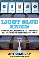 Light Blue Reign - How a City Slicker, a Quiet Kansan, and a Mountain Man Built College Basketball's Longest-Lasting Dynasty ebook by Art Chansky