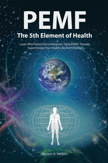 PEMF - The Fifth Element of Health - Learn Why Pulsed Electromagnetic Field (PEMF) Therapy Supercharges Your Health Like Nothing Else! ebook by Bryant A. Meyers