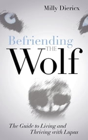 Befriending the Wolf - The Guide to Living and Thriving with Lupus ebook by Milly Diericx
