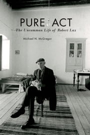 Pure Act: The Uncommon Life of Robert Lax ebook by Michael N. McGregor
