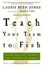 Teach Your Team to Fish - Using Ancient Wisdom for Inspired Teamwork ebook by Laurie Beth Jones