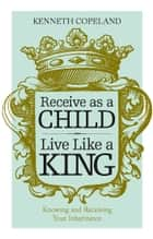 Receive as a Child, Live Like a King 電子書 by Kenneth Copeland
