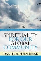 Spirituality for Our Global Community ebook by Daniel A. Helminiak