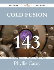 Cold Fusion 143 Success Secrets - 143 Most Asked Questions On Cold Fusion - What You Need To Know ebook by Phyllis Carey