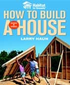 Habitat for Humanity How to Build a House ebook by Angela C. Johnson, Larry Haun
