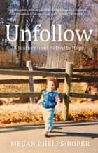 Unfollow - A Journey from Hatred to Hope, leaving the Westboro Baptist Church ebook by Megan Phelps-Roper