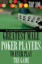 Greatest Male Poker Players to Ever Play the Game: Top 100 ebook by alex trostanetskiy