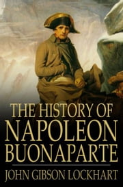 The History of Napoleon Bonaparte ebook by John Gibson Lockhart