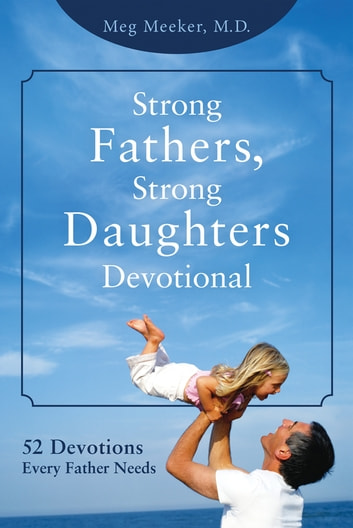 Strong Fathers, Strong Daughters Devotional - 52 Devotions Every Father Needs ebook by Meg Meeker