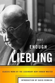Just Enough Liebling - Classic Work by the Legendary New Yorker Writer ebook by A. J. Liebling,David Remnick