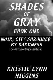 #1 Shades of Gray Noir, City Shrouded By Darkness- Sci-Fi Horror Suspense Serial ebook by Kristie Lynn Higgins