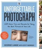 The Unforgettable Photograph - 228 Ideas, Tips, and Secrets for Taking the Best Pictures of Your Life eBook by George Lange, Scott Mowbray