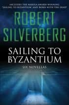 Sailing to Byzantium - Six Novellas ebook by Robert Silverberg