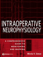 Intraoperative Neurophysiology - A Comprehensive Guide to Monitoring and Mapping ebook by Mirela V. Simon, MD