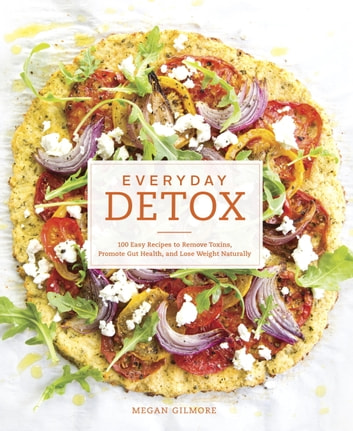 Everyday Detox - 100 Easy Recipes to Remove Toxins, Promote Gut Health, and Lose Weight Naturally ebook by Megan Gilmore