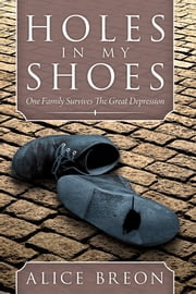 Holes in my Shoes - One Family Survives the Great Depression ebook by Alice Breon