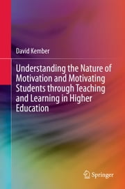 Understanding the Nature of Motivation and Motivating Students through Teaching and Learning in Higher Education ebook by David Kember
