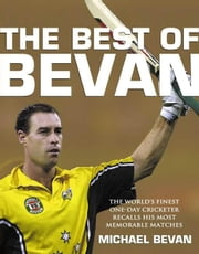 The Best of Bevan: The World's Finest One-Day Cricketer Recalls His Most Memorable Moments ebook by Bevan, Michael