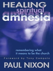 Healing Spiritual Amnesia: Remembering What It Means to Be the Church ebook by Nixon, Paul