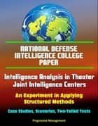 National Defense Intelligence College Paper: Intelligence Analysis in Theater Joint Intelligence Centers: An Experiment in Applying Structured Methods - Case Studies, Scenarios, Two-Tailed Tests ebook by Progressive Management