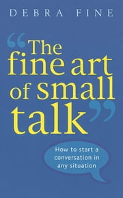 The Fine Art Of Small Talk - How to start a conversation in any situation ebook by Debra Fine