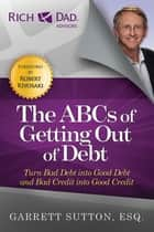 The ABCs of Getting Out of Debt - Turn Bad Debt into Good Debt and Bad Credit into Good Credit ebook by Garrett Sutton