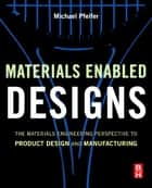 Materials Enabled Designs - The Materials Engineering Perspective to Product Design and Manufacturing ebook by Michael Pfeifer