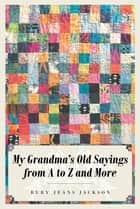 My Grandma's Old Sayings from A to Z and More ebook by
