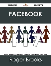 Facebook 117 Success Secrets - 117 Most Asked Questions On Facebook - What You Need To Know ebook by Roger Brooks