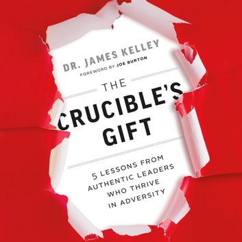 Crucible's Gift, The - 5 Lessons from Authentic Leaders Who Thrive in Adversity audiobook by James Kelley, PhD.