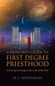 A Dedicant's Guide to First Degree Priesthood - A First Step to Clergy in the Craft of the Wise ebook by M. L. Rosenblad