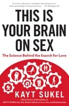 This Is Your Brain On Sex - The Science Behind the Search for Love ebook by Kayt Sukel