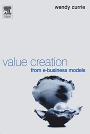 Value Creation from E-Business Models ebook by Wendy Currie