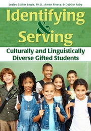 Identifying and Serving Culturally and Linguistically Diverse Gifted Students ebook by Debbie Roby, M.Ed.,Annie Rivera, M.Ed.,Lezley Collier Lewis, Ph.D.
