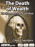 The Death of Wealth - The Economic Fall of the West ebook by Clem Chambers