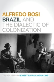 Brazil and the Dialectic of Colonization ebook by Alfredo Bosi,Robert Patrick Newcomb