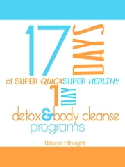 17 Days Of Super Quick Super Healthy 1 Day Detox & Body Cleanse Programs ebook by Allison Albright