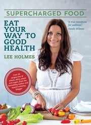 Supercharged Food - Eat your way to health. ebook by Lee Holmes