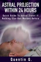 Astral Projection Within 24 Hours - Quick Guide to Astral Travel If Nothing Else Has Worked Before ebook by Quentin Q.