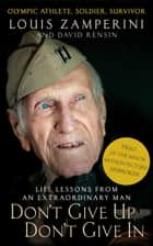 Don't Give Up, Don't Give In - Life Lessons from an Extraordinary Man ebook by Louis Zamperini, David Rensin