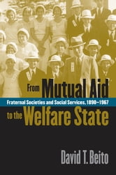 From Mutual Aid to the Welfare State - Fraternal Societies and Social Services, 1890-1967 ebook by David T. Beito