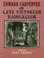 Edward Carpenter and Late Victorian Radicalism ebook by Tony Brown, Thomas N. Corns