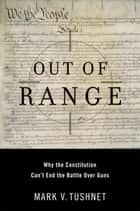 Out of Range - Why the Constitution Can't End the Battle over Guns ebook by Mark V. Tushnet