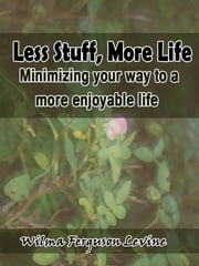 Less Stuff, More Life: Minimizing your way to a more enjoyable life ebook by Wilma Ferguson