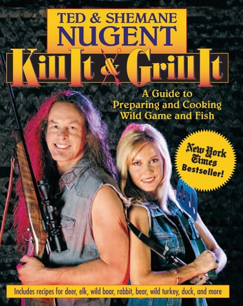 Kill It & Grill It - A Guide to Preparing and Cooking Wild Game and Fish eBook by Ted Nugent,Shemane Nugent