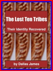 The Lost Ten Tribes: Their Identity Recovered ebook by Dallas James