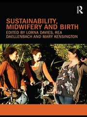 Sustainability, Midwifery and Birth ebook by Lorna Davies,Rea Daellenbach,Mary Kensington