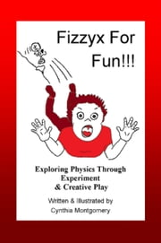Fizzyx for Fun, Exploring Physics through Experiment & Creative Play ebook by Cynthia Montgomery