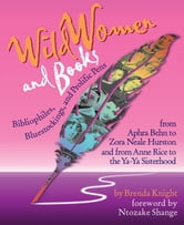 Wild Women And Books: Bibliophiles, Bluestockings & Prolific Pens From Aphra Ben To Zora Neale Hurston And From Anne Rice To The Ya-Ya Sisterhood ebook by Brends Knight