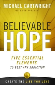 Believable Hope: 5 Essential Elements to Beat Any Addiction ebook by Michael Cartwright,Ken Abraham